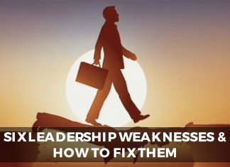 SIX LEADERSHIP WEAKNESSES AND HOW TO FIX THEM